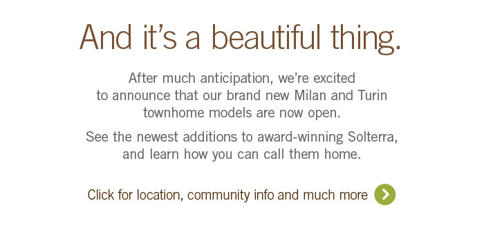 And it's a beautiful thing. 			 			After much anticipation, we're excited to announce that our brand new Milan and Turin townhome models are now open. 			 			See the newest additions to award-winning Solterra, and learn how you can call them home. 			 			Click the link for location, community info and much more