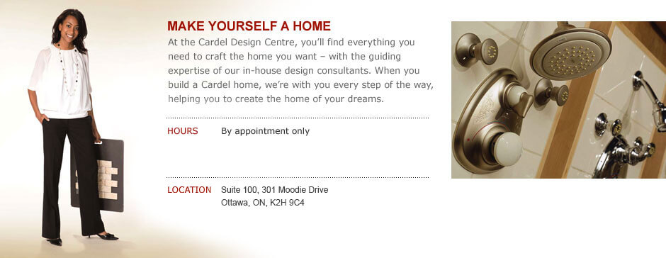 Cardel Design Centre, By appointment only. Suite 100, 301 Moodie Drive Ottawa, ON, K2H 9C4