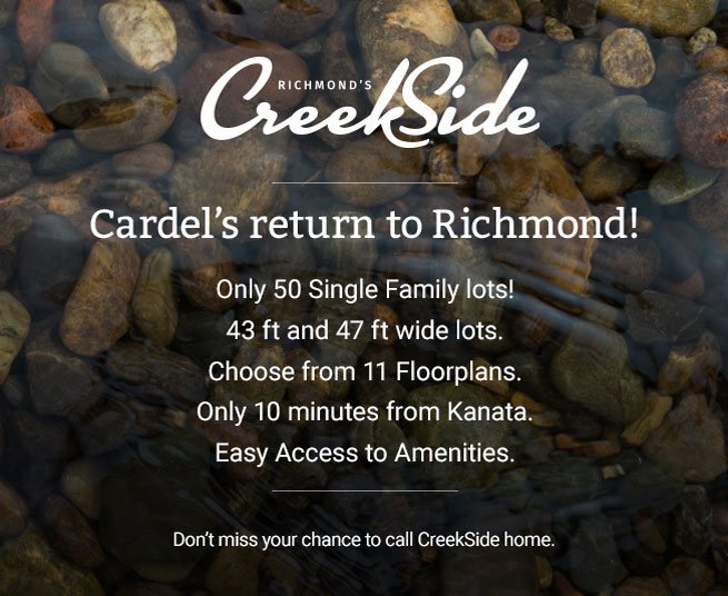 CreekSide - Cardel's return to Richmond! Only 50 Single Family lots! 43 ft and 47 ft wide lots.	Choose from 11 floorplans. Only 10 minutes from Kanata. Easy Access to Amenities. Don't miss your chance to call Creekside home.